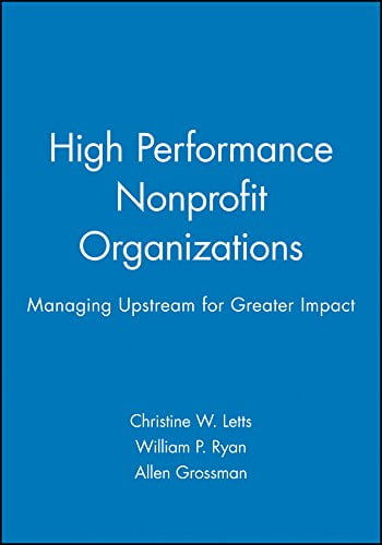 High Performance Nonprofit Organizations: Managing Upstream for Greater Impact
